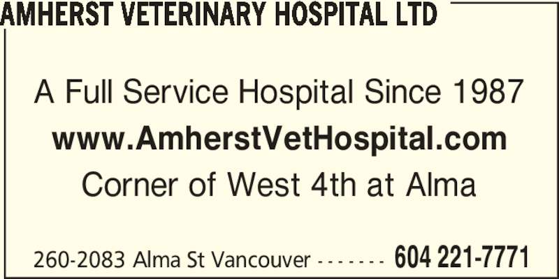 Amherst Veterinary Hospital Ltd (604-221-7771) - Display Ad - 260-2083 Alma St Vancouver - - - - - - - 604 221-7771 AMHERST VETERINARY HOSPITAL LTD A Full Service Hospital Since 1987 www.AmherstVetHospital.com Corner of West 4th at Alma