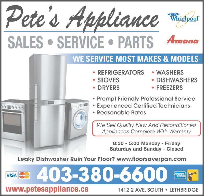 Pete's Appliance (4033806600) - Display Ad - www.petesappliance.ca 1412 2 AVE. SOUTH • LETHBRIDGE • Prompt Friendly Professional Service • Experienced Certified Technicians • Reasonable Rates • REFRIGERATORS • STOVES • DRYERS • WASHERS • DISHWASHERS • FREEZERS WE SERVICE MOST MAKES & MODELS 8:30 - 5:00 Monday - Friday Saturday and Sunday - Closed We Sell Quality New And Reconditioned Appliances Complete With Warranty 403-380-6600 Leaky Dishwasher Ruin Your Floor? www.floorsaverpan.com
