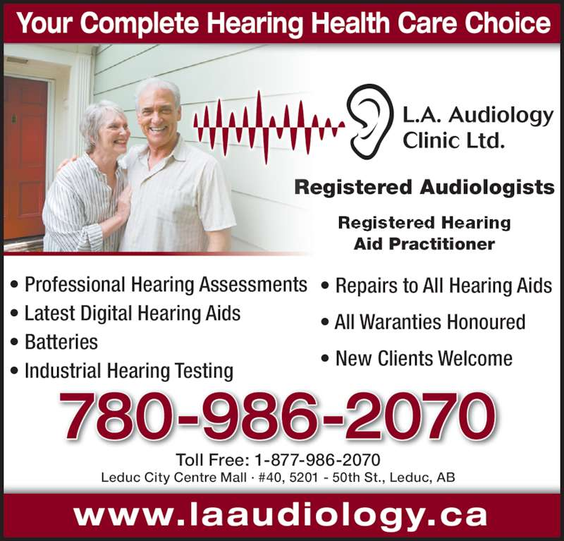 L A Audiology Clinic Ltd (780-986-2070) - Display Ad - Your Complete Hearing Health Care Choice www.laaudiology.ca 780-986-2070 Toll Free: 1-877-986-2070 Leduc City Centre Mall · #40, 5201 - 50th St., Leduc, AB Registered Audiologists Aid Practitioner • Professional Hearing Assessments • Latest Digital Hearing Aids • Batteries • Industrial Hearing Testing • Repairs to All Hearing Aids • All Waranties Honoured • New Clients Welcome