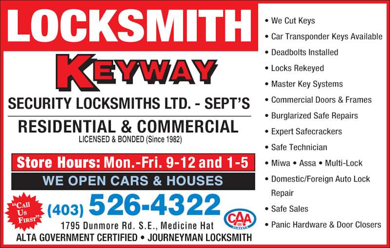 """Keyway Security Locksmiths Ltd (403-526-4322) - Display Ad - 1795 Dunmore Rd. S.E., Medicine Hat Store Hours: Mon.-Fri. 9-12 and 1-5 """"CAll   US   FIRST"""" LOCKSMITH SECURITY LOCKSMITHS LTD. - SEPT'S • We Cut Keys • Car Transponder Keys Available • Deadbolts Installed • Locks Rekeyed • Master Key Systems • Commercial Doors & Frames • Burglarized Safe Repairs • Expert Safecrackers • Safe Technician • Miwa • Assa • Multi-Lock • Domestic/Foreign Auto Lock    Repair • Safe Sales • Panic Hardware & Door Closers  RESIDENTIAL & COMMERCIAL LICENSED & BONDED (Since 1982) ALTA GOVERNMENT CERTIFIED • JOURNEYMAN LOCKSMITH (403) 526-4322 WE OPEN CARS & HOUSES"""
