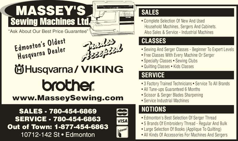 """Massey's Sewing Machines (780-454-6869) - Display Ad - SALES - 780-454-6869 SERVICE - 780-454-6863 Out of Town: 1-877-454-6863 10712-142 St • Edmonton NOTIONS • Edmonton's Best Selection Of Serger Thread • 5 Brands Of Embroidery Thread - Regular And Bulk • Large Selection Of Books (Applique To Quilting) • All Kinds Of Accessories For Machines And Sergers SERVICE • 3 Factory Trained Technicians • Service To All Brands • All Tune-ups Guaranteed 6 Months • Scissor & Serger Blades Sharpening • Service Industrial Machines CLASSES • Sewing And Serger Classes - Beginner To Expert Levels • Free Classes With Every Machine Or Serger • Specialty Classes • Sewing Clubs • Quilting Classes • Kids Classes SALES • Complete Selection Of New And Used Household Machines, Sergers And Cabinets. Also Sales & Service - Industrial Machines""""Ask About Our Best Price Guarantee"""" www.MasseySewing.com"""