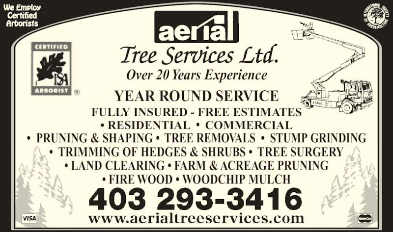 Aerial Tree Services Ltd (403-293-3416) - Display Ad - Over 20 Years Experience YEAR ROUND SERVICE • RESIDENTIAL  •  COMMERCIAL FULLY INSURED - FREE ESTIMATES •  PRUNING & SHAPING •  TREE REMOVALS  •  STUMP GRINDING •  TRIMMING OF HEDGES & SHRUBS •  TREE SURGERY • LAND CLEARING • FARM & ACREAGE PRUNING • FIRE WOOD • WOODCHIP MULCH