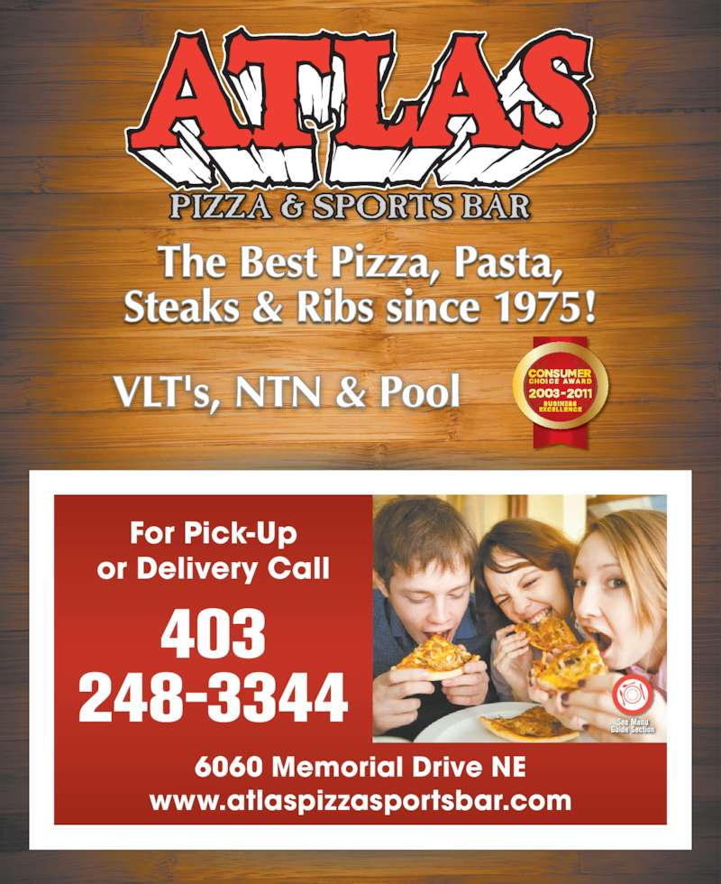 Atlas Pizza & Sports Bar (4032483344) - Display Ad - For Pick-Up or Delivery Call www.atlaspizzasportsbar.com 6060 Memorial Drive NE 403 248-3344 The Best Pizza, Pasta, Steaks & Ribs since 1975! VLT's, NTN & Pool