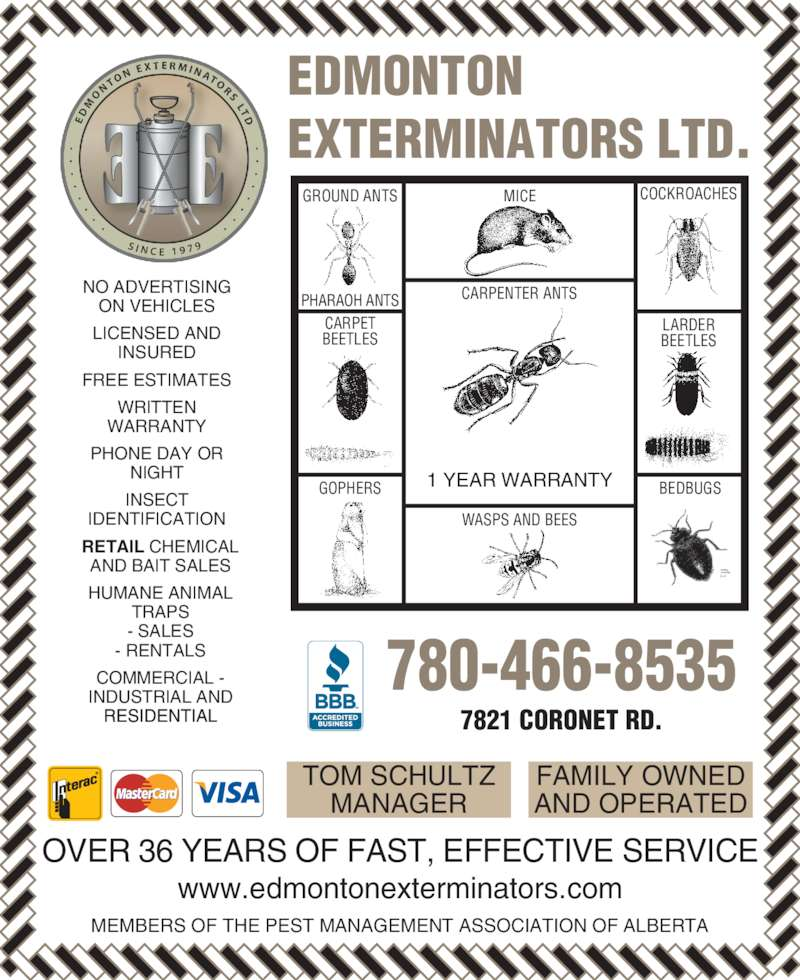 Edmonton Exterminators Ltd (780-466-8535) - Display Ad - GROUND ANTS INSECT IDENTIFICATION RETAIL CHEMICAL AND BAIT SALES HUMANE ANIMAL TRAPS - SALES - RENTALS COMMERCIAL - INDUSTRIAL AND 7821 CORONET RD. EDMONTON EXTERMINATORS LTD. TOM SCHULTZ MANAGER FAMILY OWNED AND OPERATED MEMBERS OF THE PEST MANAGEMENT ASSOCIATION OF ALBERTA OVER 36 YEARS OF FAST, EFFECTIVE SERVICE www.edmontonexterminators.com 780-466-8535 GROUND ANTS PHARAOH ANTS CARPET BEETLES GOPHERS MICE CARPENTER ANTS 1 YEAR WARRANTY WASPS AND BEES COCKROACHES LARDER BEETLES BEDBUGS NO ADVERTISING ON VEHICLES LICENSED AND INSURED FREE ESTIMATES WRITTEN WARRANTY PHONE DAY OR NIGHT INSECT IDENTIFICATION RETAIL CHEMICAL AND BAIT SALES HUMANE ANIMAL TRAPS - SALES - RENTALS COMMERCIAL - INDUSTRIAL AND 7821 CORONET RD. EDMONTON EXTERMINATORS LTD. TOM SCHULTZ MANAGER FAMILY OWNED AND OPERATED MEMBERS OF THE PEST MANAGEMENT ASSOCIATION OF ALBERTA OVER 36 YEARS OF FAST, EFFECTIVE SERVICE www.edmontonexterminators.com 780-466-8535 PHARAOH ANTS CARPET BEETLES GOPHERS MICE CARPENTER ANTS 1 YEAR WARRANTY WASPS AND BEES COCKROACHES LARDER BEETLES BEDBUGS NO ADVERTISING ON VEHICLES LICENSED AND INSURED FREE ESTIMATES WRITTEN WARRANTY PHONE DAY OR NIGHT