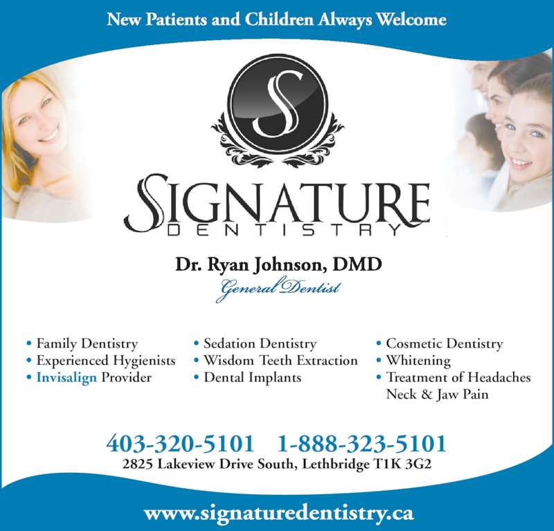 Dr. Ryan Johnson (4033205101) - Display Ad - 403-320-5101 1-888-323-5101 www.signaturedentistry.ca 2825 Lakeview Drive South, Lethbridge T1K 3G2 Family Dentistry Experienced Hygienists Invisalign Provider • • • Sedation Dentistry Wisdom Teeth Extraction Dental Implants • • • Cosmetic Dentistry Whitening Treatment of Headaches Neck & Jaw Pain • • •