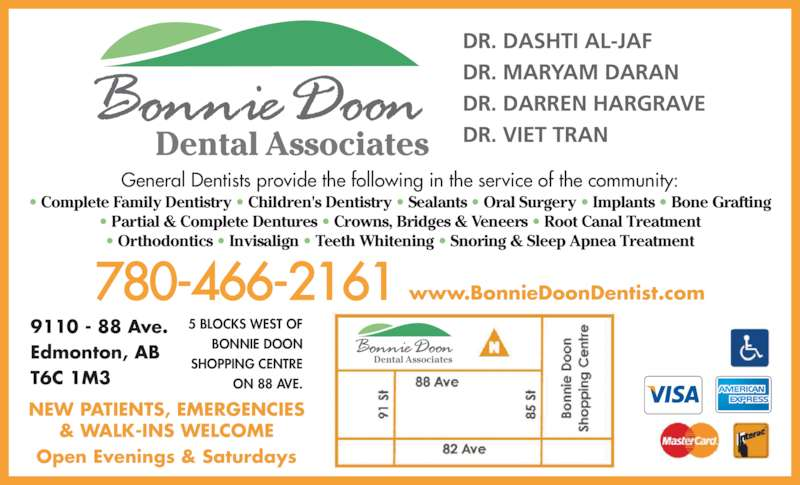 Bonnie Doon Dental Associates (7804662161) - Display Ad - Dental Associates DR. DASHTI AL-JAF DR. MARYAM DARAN DR. DARREN HARGRAVE DR. VIET TRAN General Dentists provide the following in the service of the community: • Complete Family Dentistry • Children's Dentistry • Sealants • Oral Surgery • Implants • Bone Grafting • Partial & Complete Dentures • Crowns, Bridges & Veneers • Root Canal Treatment • Orthodontics • Invisalign • Teeth Whitening • Snoring & Sleep Apnea Treatment NEW PATIENTS, EMERGENCIES & WALK-INS WELCOME Open Evenings & Saturdays 9110 - 88 Ave. Edmonton, AB  T6C 1M3 5 BLOCKS WEST OF BONNIE DOON SHOPPING CENTRE ON 88 AVE. 780-466-2161 www.BonnieDoonDentist.com