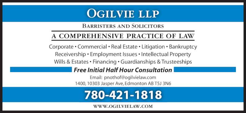 Ogilvie LLP (7804211818) - Display Ad - Corporate • Commercial • Real Estate • Litigation • Bankruptcy Receivership • Employment Issues • Intellectual Property Wills & Estates • Financing • Guardianships & Trusteeships Ogilvie llp Barristers and Solicitors a comprehensive practice of law 780-421-1818 www.ogilvielaw.com 1400, 10303 Jasper Ave, Edmonton AB T5J 3N6 Free Initial Half Hour Consultation