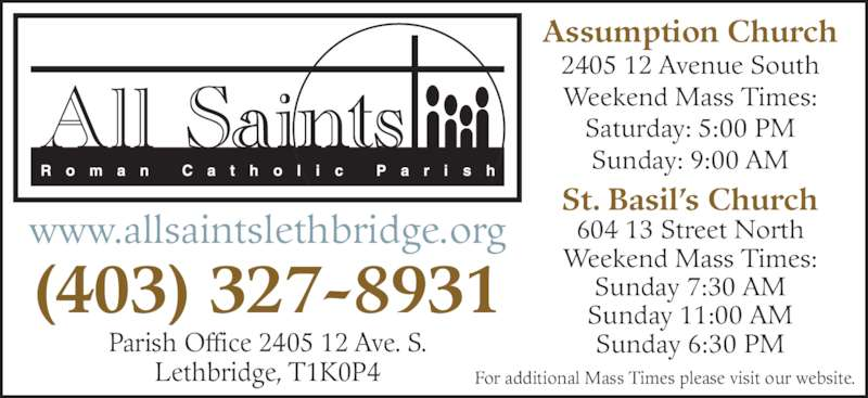 All Saints Roman Catholic Parish (403-327-8931) - Display Ad - Assumption Church 2405 12 Avenue South Weekend Mass Times: Saturday: 5:00 PM Sunday: 9:00 AM St. Basil's Church 604 13 Street North Weekend Mass Times: Sunday 7:30 AM Sunday 11:00 AM Sunday 6:30 PM www.allsaintslethbridge.org (403) 327-8931 Parish Office 2405 12 Ave. S. Lethbridge, T1K0P4 For additional Mass Times please visit our website.