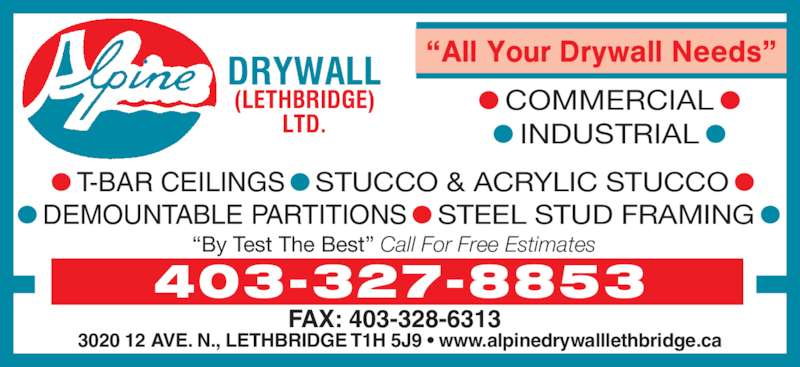 "Alpine Drywall (Lethbridge) Ltd (403-327-8853) - Display Ad - FAX: 403-328-6313 403-327-8853 3020 12 AVE. N., LETHBRIDGE T1H 5J9 • www.alpinedrywalllethbridge.ca ""By Test The Best"" Call For Free Estimates • COMMERCIAL • • INDUSTRIAL • • T-BAR CEILINGS • STUCCO & ACRYLIC STUCCO • • DEMOUNTABLE PARTITIONS • STEEL STUD FRAMING •"