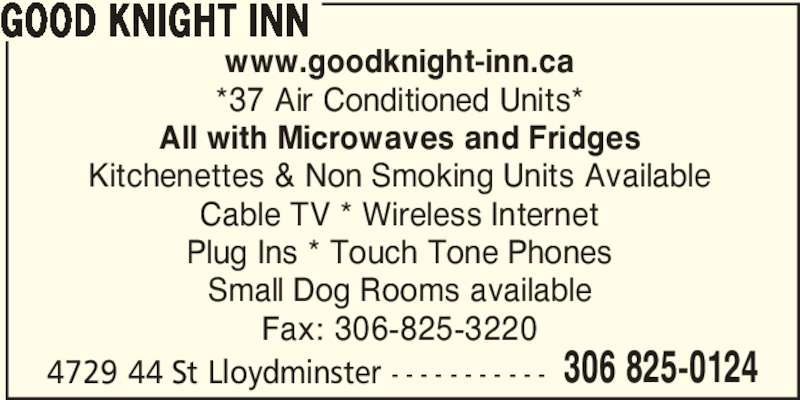 Good Knight Inn (3068250124) - Display Ad - GOOD KNIGHT INN www.goodknight-inn.ca *37 Air Conditioned Units* All with Microwaves and Fridges Kitchenettes & Non Smoking Units Available Cable TV * Wireless Internet Plug Ins * Touch Tone Phones Small Dog Rooms available Fax: 306-825-3220 4729 44 St Lloydminster - - - - - - - - - - - 306 825-0124