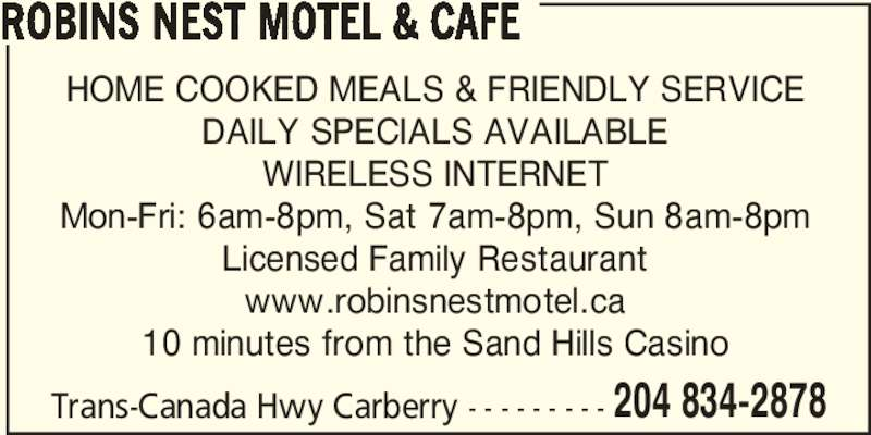Robins Nest Motel & Cafe (204-834-2878) - Display Ad - ROBINS NEST MOTEL & CAFE HOME COOKED MEALS & FRIENDLY SERVICE DAILY SPECIALS AVAILABLE WIRELESS INTERNET Mon-Fri: 6am-8pm, Sat 7am-8pm, Sun 8am-8pm Licensed Family Restaurant www.robinsnestmotel.ca 10 minutes from the Sand Hills Casino Trans-Canada Hwy Carberry - - - - - - - - - 204 834-2878