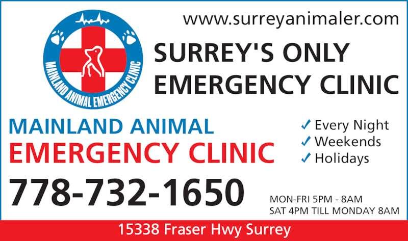 Mainland Animal Emergency Clinic (604-588-4000) - Display Ad - MON-FRI 5PM - 8AM SAT 4PM TILL MONDAY 8AM www.surreyanimaler.com SURREY'S ONLY EMERGENCY CLINIC MAINLAND ANIMAL EMERGENCY CLINIC    Every Night    Weekends    Holidays 778-732-1650 15338 Fraser Hwy Surrey
