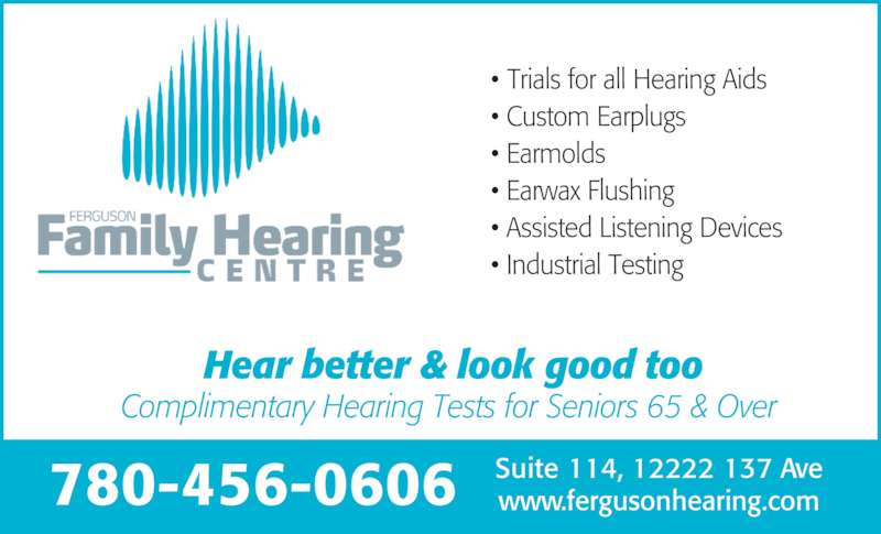 Ferguson Family Hearing Centre (780-456-0606) - Display Ad - Hear better & look good too Complimentary Hearing Tests for Seniors 65 & Over • Trials for all Hearing Aids • Custom Earplugs • Earmolds • Earwax Flushing • Assisted Listening Devices • Industrial Testing 780-456-0606 Suite 114, 12222 137 Avewww.fergusonhearing.com