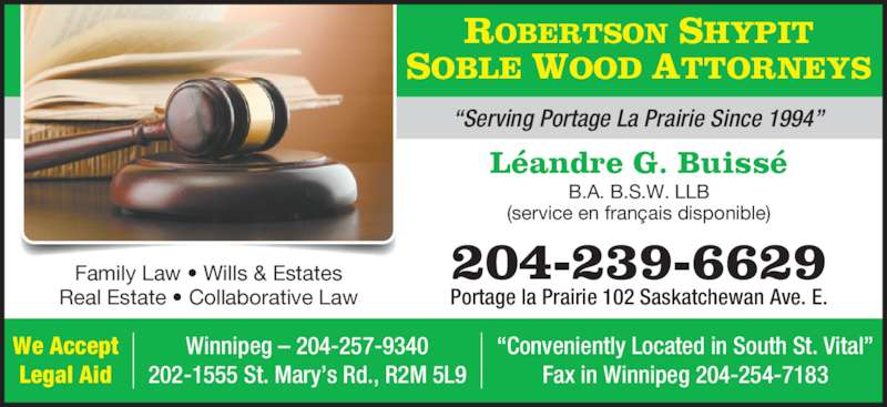 "Robertson Shypit Soble Wood (2042396629) - Display Ad - ROBERTSON SHYPIT SOBLE WOOD ATTORNEYS B.A. B.S.W. LLB Léandre G. Buissé (service en français disponible) Portage la Prairie 102 Saskatchewan Ave. E. 204-239-6629 ""Serving Portage La Prairie Since 1994"" Family Law • Wills & Estates Real Estate • Collaborative Law We Accept Legal Aid Winnipeg – 204-257-9340 202-1555 St. Mary's Rd., R2M 5L9 ""Conveniently Located in South St. Vital"" Fax in Winnipeg 204-254-7183"