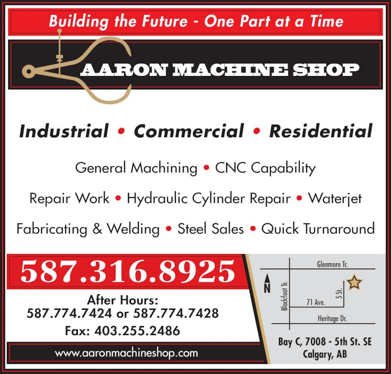 Aaron Machine Shop Ltd (403-255-2425) - Display Ad - 587.316.8925 After Hours: www.aaronmachineshop.com Fax: 403.255.2486 Bay C, 7008 - 5th St. SE Calgary, AB Heritage Dr. Glenmore Tr. 71 Ave. 5  Bl ac kf oo t T r. Industrial • Commercial • Residential St. Building the Future - One Part at a Time AARON MACHINE SHOP General Machining • CNC Capability Repair Work • Hydraulic Cylinder Repair • Waterjet Fabricating & Welding • Steel Sales • Quick Turnaround 587.774.7424 or 587.774.7428