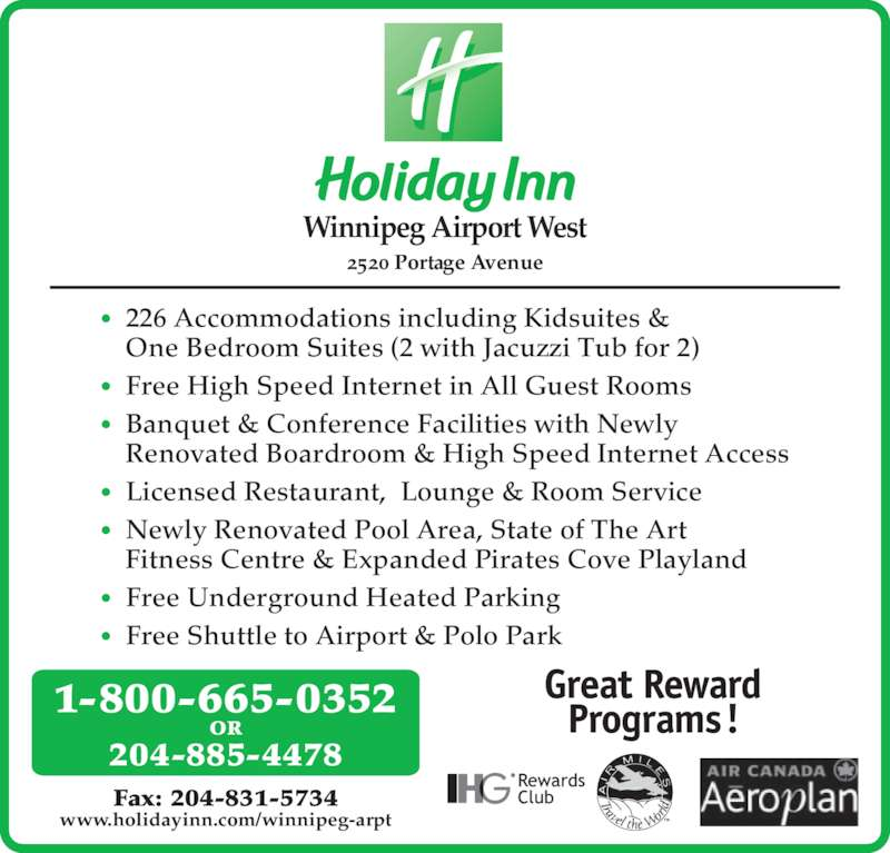 Holiday Inn Winnipeg-Airport West (2048854478) - Display Ad - 2520 Portage Avenue Winnipeg Airport West Fax: 204-831-5734 www.holidayinn.com/winnipeg-arpt 204-885-4478 1-800-665-0352 OR • 226 Accommodations including Kidsuites & One Bedroom Suites (2 with Jacuzzi Tub for 2) • Free High Speed Internet in All Guest Rooms  • Banquet & Conference Facilities with Newly Renovated Boardroom & High Speed Internet Access  • Licensed Restaurant,  Lounge & Room Service • Newly Renovated Pool Area, State of The Art Fitness Centre & Expanded Pirates Cove Playland  • Free Underground Heated Parking  • Free Shuttle to Airport & Polo Park