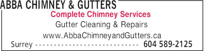 Abba Chimney & Gutters (6045892125) - Display Ad - ABBA CHIMNEY & GUTTERS 604 589-2125Surrey - - - - - - - - - - - - - - - - - - - - - - - - - - - - Gutter Cleaning & Repairs www.AbbaChimneyandGutters.ca Complete Chimney Services