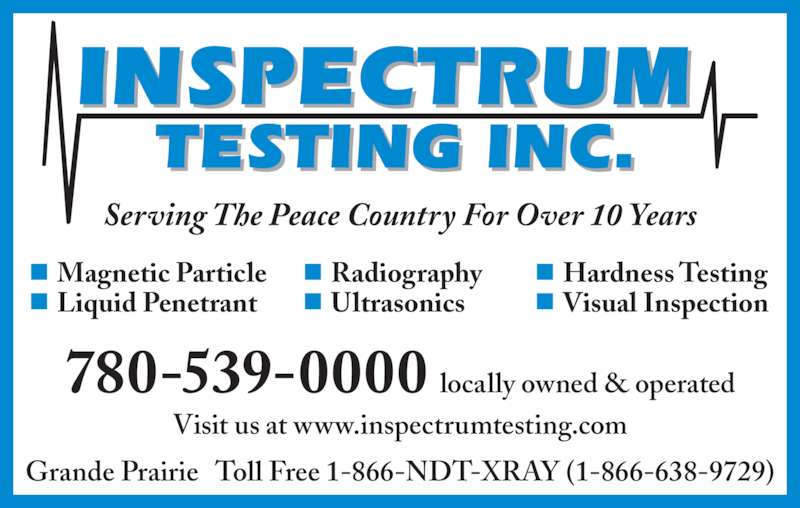 Inspectrum Testing Inc (780-539-0000) - Display Ad - Visual Inspection Radiography Magnetic Particle Liquid Penetrant Ultrasonics Hardness Testing Grande Prairie   Toll Free 1-866-NDT-XRAY (1-866-638-9729) 780-539-0000 locally owned & operated Visit us at www.inspectrumtesting.com Serving The Peace Country For Over 10 Years