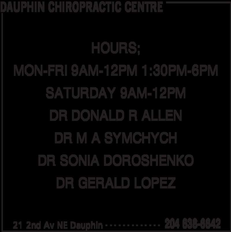 Dauphin Chiropractic Centre (2046386642) - Display Ad - DAUPHIN CHIROPRACTIC CENTRE 21 2nd Av NE Dauphin 204 638-6642- - - - - - - - - - - - - HOURS; MON-FRI 9AM-12PM 1:30PM-6PM SATURDAY 9AM-12PM DR DONALD R ALLEN DR M A SYMCHYCH DR SONIA DOROSHENKO DR GERALD LOPEZ