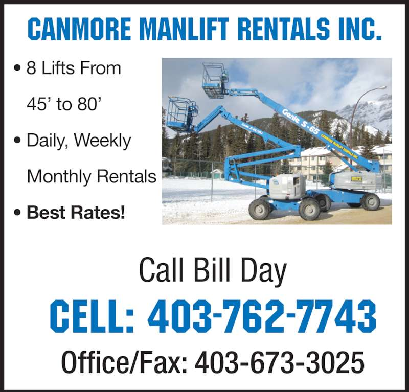 Canmore Manlift Rentals (403-762-7743) - Display Ad - Call Bill Day Cell: 403-762-7743 Office/Fax: 403-673-3025 Canmore Manlift Rentals INC. • 8 Lifts From  45' to 80' • Daily, Weekly  Monthly Rentals • Best Rates!