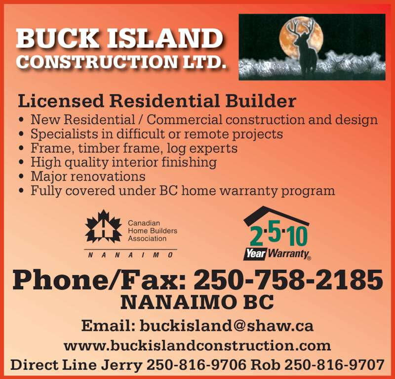 Buck Island Construction Ltd (250-758-2185) - Display Ad - BUCK ISLAND CONSTRUCTION LTD. Licensed Residential Builder •  New Residential / Commercial construction and design •  Specialists in difficult or remote projects •  Frame, timber frame, log experts •  High quality interior finishing •  Major renovations •  Fully covered under BC home warranty program Phone/Fax: 250-758-2185 www.buckislandconstruction.com Direct Line Jerry 250-816-9706 Rob 250-816-9707 NANAIMO BC
