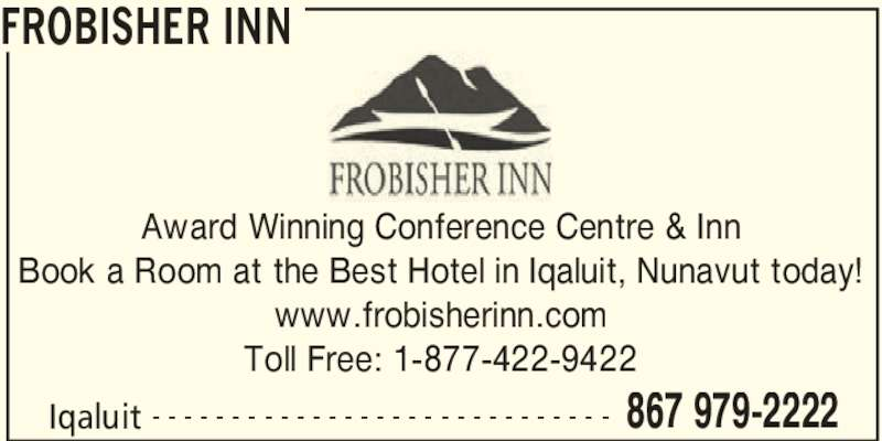 Frobisher Inn (867-979-2222) - Display Ad - FROBISHER INN Iqaluit 867 979-2222- - - - - - - - - - - - - - - - - - - - - - - - - - - - - Award Winning Conference Centre & Inn Book a Room at the Best Hotel in Iqaluit, Nunavut today! www.frobisherinn.com Toll Free: 1-877-422-9422