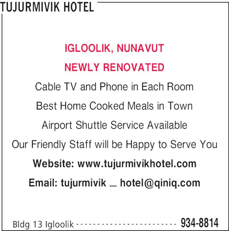 Tujurmivik Hotel (867-934-8814) - Display Ad - TUJURMIVIK HOTEL Bldg 13 Igloolik 934-8814- - - - - - - - - - - - - - - - - - - - - - - - IGLOOLIK, NUNAVUT NEWLY RENOVATED Cable TV and Phone in Each Room Best Home Cooked Meals in Town Airport Shuttle Service Available Our Friendly Staff will be Happy to Serve You Website: www.tujurmivikhotel.com