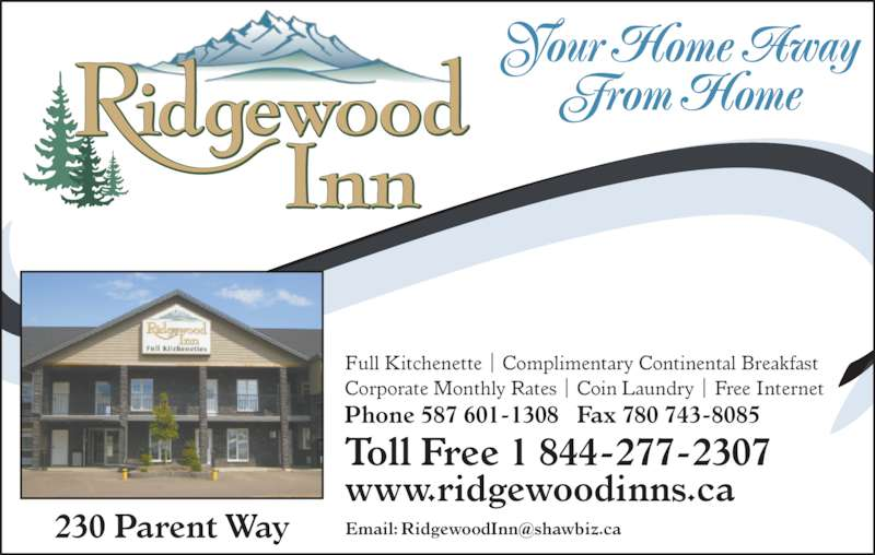 Ridgewood Inn (780-743-8000) - Display Ad - Your Home Away       From Home Full Kitchenette | Complimentary Continental Breakfast Corporate Monthly Rates | Coin Laundry | Free Internet Phone 587 601-1308   Fax 780 743-8085 Toll Free 1 844-277-2307 www.ridgewoodinns.ca