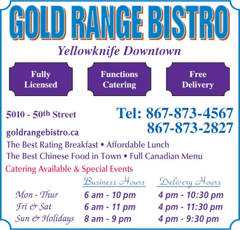 Gold Range Bistro (2008) (8678734567) - Display Ad - Free Delivery The Best Rating Breakfast • Affordable Lunch The Best Chinese Food in Town • Full Canadian Menu Catering Available & Special Events goldrangebistro.ca Yellowknife Downtown Tel: 867-873-4567         867-873-2827 5010 - 50th Street Business Hours Delivery Hours 6 am - 10 pm 6 am - 11 pm 8 am - 9 pm 4 pm - 10:30 pm 4 pm - 11:30 pm 4 pm - 9:30 pm Functions Catering Fully Licensed