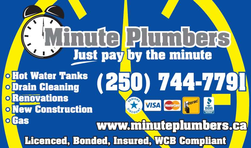 Minute Plumbers (250-744-7791) - Display Ad - • Hot Water Tanks • Drain Cleaning • Renovations • New Construction • Gas (250) 744-7791 Licenced, Bonded, Insured, WCB Compliant www.minuteplumbers.ca Minute Plumbers Just pay by the minute