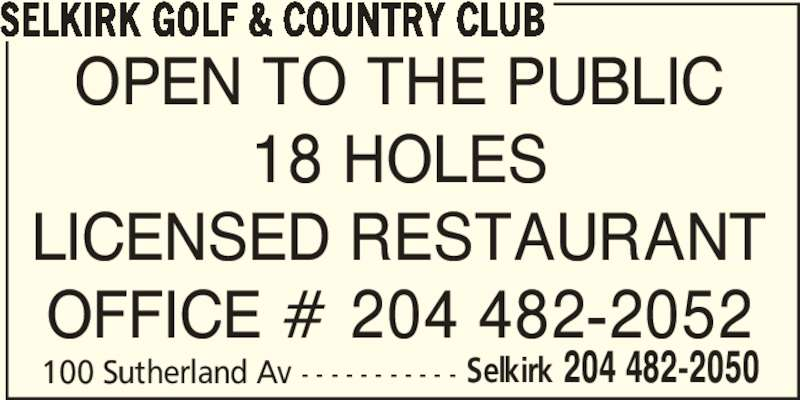 Selkirk Golf & Country Club (204-482-2050) - Display Ad - SELKIRK GOLF & COUNTRY CLUB 100 Sutherland Av - - - - - - - - - - - Selkirk 204 482-2050 OPEN TO THE PUBLIC 18 HOLES LICENSED RESTAURANT OFFICE # 204 482-2052