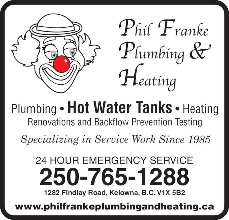 Franke Philip Plumbing (250-765-1288) - Display Ad - Plumbing • Hot Water Tanks • Heating Renovations and Backflow Prevention Testing 24 HOUR EMERGENCY SERVICE www.philfrankeplumbingandheating.ca 250-765-1288 1282 Findlay Road, Kelowna, B.C. V1X 5B2