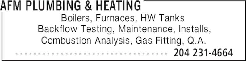 AFM Plumbing & Heating (204-231-4664) - Display Ad - AFM PLUMBING & HEATING 204 231-4664- - - - - - - - - - - - - - - - - - - - - - - - - - - - - - - - - - Boilers, Furnaces, HW Tanks Backflow Testing, Maintenance, Installs, Combustion Analysis, Gas Fitting, Q.A.