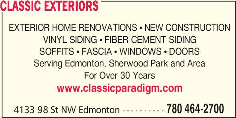 Classic Exteriors (780-464-2700) - Display Ad - EXTERIOR HOME RENOVATIONS π NEW CONSTRUCTION VINYL SIDING π FIBER CEMENT SIDING SOFFITS π FASCIA π WINDOWS π DOORS Serving Edmonton, Sherwood Park and Area For Over 30 Years www.classicparadigm.com 4133 98 St NW Edmonton - - - - - - - - - - 780 464-2700 CLASSIC EXTERIORS