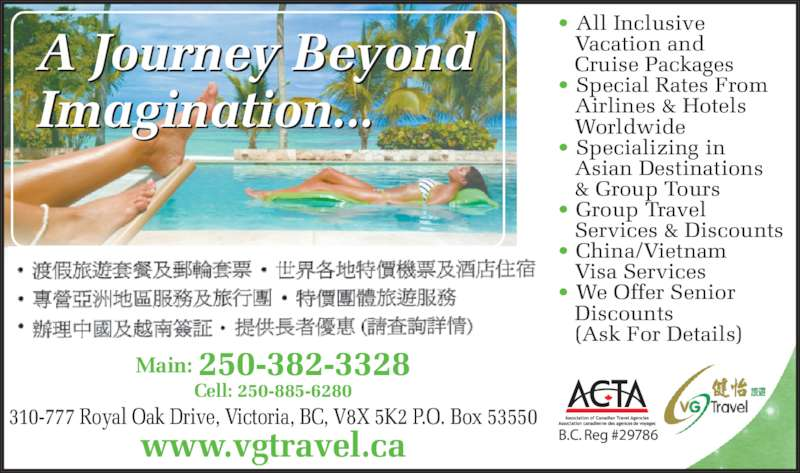 VG Travel Ltd (250-382-3328) - Display Ad - Main: 250-382-3328 Cell: 250-885-6280 310-777 Royal Oak Drive, Victoria, BC, V8X 5K2 P.O. Box 53550 www.vgtravel.ca A Journey Beyond Imagination... • All Inclusive     Vacation and     Cruise Packages • Special Rates From     Airlines & Hotels     Worldwide • Specializing in     Asian Destinations  • Group Travel     Services & Discounts • China/Vietnam     Visa Services • We Offer Senior     Discounts     (Ask For Details) B.C. Reg #29786    & Group Tours