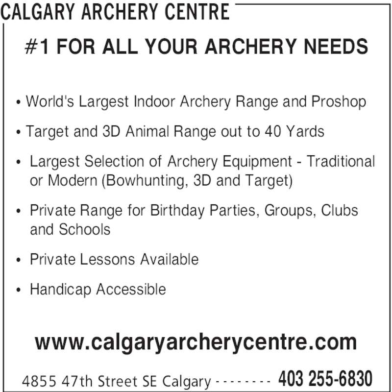 Calgary Archery Centre (403-255-6830) - Display Ad - CALGARY ARCHERY CENTRE 4855 47th Street SE Calgary 403 255-6830- - - - - - - - #1 FOR ALL YOUR ARCHERY NEEDS π World's Largest Indoor Archery Range and Proshop π Target and 3D Animal Range out to 40 Yards π  Largest Selection of Archery Equipment - Traditional    or Modern (Bowhunting, 3D and Target) π  Private Range for Birthday Parties, Groups, Clubs    and Schools π  Private Lessons Available π  Handicap Accessible www.calgaryarcherycentre.com CALGARY ARCHERY CENTRE 4855 47th Street SE Calgary 403 255-6830- - - - - - - - #1 FOR ALL YOUR ARCHERY NEEDS π World's Largest Indoor Archery Range and Proshop π Target and 3D Animal Range out to 40 Yards π  Largest Selection of Archery Equipment - Traditional    or Modern (Bowhunting, 3D and Target) π  Private Range for Birthday Parties, Groups, Clubs    and Schools π  Private Lessons Available π  Handicap Accessible www.calgaryarcherycentre.com