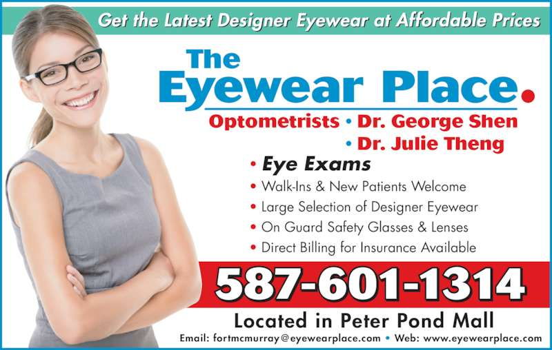 The Eyewear Place (780-791-7247) - Display Ad - Optometrists • Dr. George Shen  • Dr. Julie Theng 587-601-1314 Located in Peter Pond Mall • Eye Exams • Walk-Ins & New Patients Welcome • Large Selection of Designer Eyewear  • On Guard Safety Glasses & Lenses • Direct Billing for Insurance Available  Get the Latest Designer Eyewear at Affordable Prices