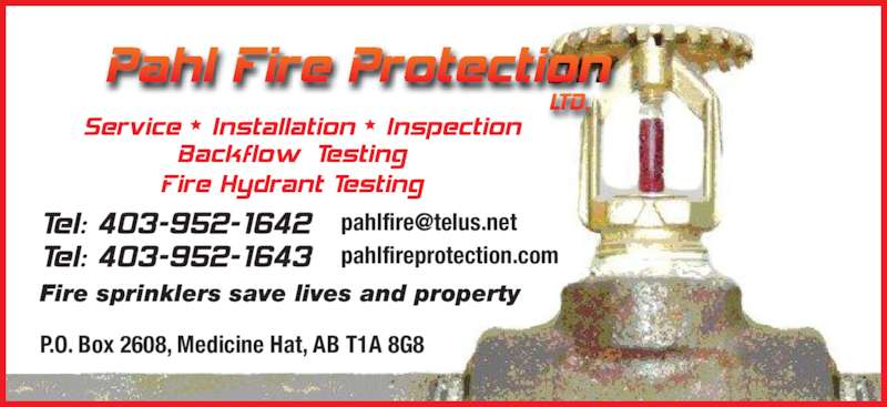 Pahl Fire Protection Ltd (403-952-1642) - Display Ad - pahlfireprotection.com P.O. Box 2608, Medicine Hat, AB T1A 8G8 Fire sprinklers save lives and property