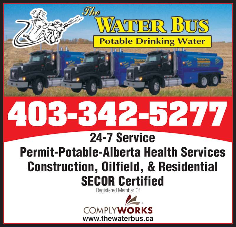 The Water Bus (403-342-5277) - Display Ad - 24-7 Service Permit-Potable-Alberta Health Services Construction, Oilfield, & Residential SECOR Certified www.thewaterbus.ca Registered Member Of 403-342-5277