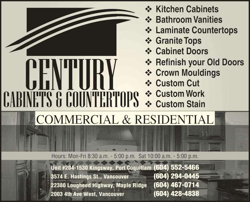 Century Cabinets (604-552-5466) - Display Ad - COMMERCIAL & RESIDENTIAL Unit #204-1530 Kingsway, Port Coquitlam (604) 552-5466 3574 E. Hastings St., Vancouver (604) 294-0445 22380 Lougheed Highway, Maple Ridge (604) 467-0714 2003 4th Ave West, Vancouver (604) 428-4838 Hours: Mon-Fri 8:30 a.m. - 5:00 p.m.  Sat 10:00 a.m. - 5:00 p.m. ❖ Kitchen Cabinets ❖ Bathroom Vanities ❖ Laminate Countertops ❖ Granite Tops ❖ Cabinet Doors ❖ Refinish your Old Doors ❖ Crown Mouldings ❖ Custom Cut ❖ Custom Work ❖ Custom Stain