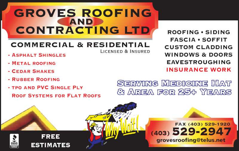 Groves Roofing & Contracting Ltd (403-529-2947) - Display Ad - FREE ESTIMATES FAX (403) 529-1920 (403) 529-2947 INSURANCE WORK - Asphalt Shingles - Metal roofing - Cedar Shakes - Rubber Roofing - tpo and PVC Single Ply   Roof Systems for Flat Roofs Serving Medicine Hat & Area for 25+ Years Licensed & Insured ROOFING • SIDING FASCIA • SOFFIT CUSTOM CLADDING WINDOWS & DOORS EAVESTROUGHING