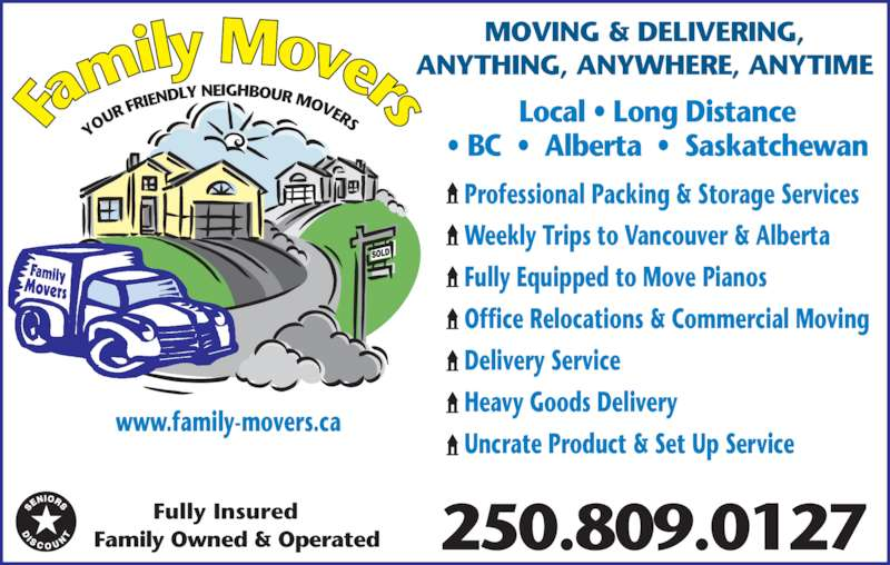Family Movers (250-809-0127) - Display Ad - Local • Long Distance 250.809.0127Family Owned & Operated • BC  •  Alberta  •  Saskatchewan Fully Insured YO UR  FRIEN DLY NEIGHBOUR MOVERS MOVING & DELIVERING, ANYTHING, ANYWHERE, ANYTIME Professional Packing & Storage Services Weekly Trips to Vancouver & Alberta Fully Equipped to Move Pianos Office Relocations & Commercial Moving Delivery Service Heavy Goods Delivery Uncrate Product & Set Up Service www.family-movers.ca