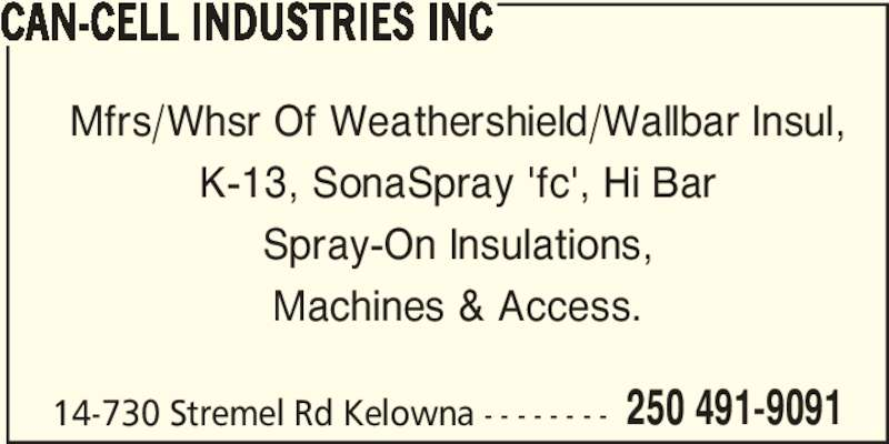 Can-Cell Industries (2504919091) - Display Ad - 14-730 Stremel Rd Kelowna - - - - - - - - 250 491-9091 CAN-CELL INDUSTRIES INC Mfrs/Whsr Of Weathershield/Wallbar Insul, K-13, SonaSpray 'fc', Hi Bar Spray-On Insulations, Machines & Access.