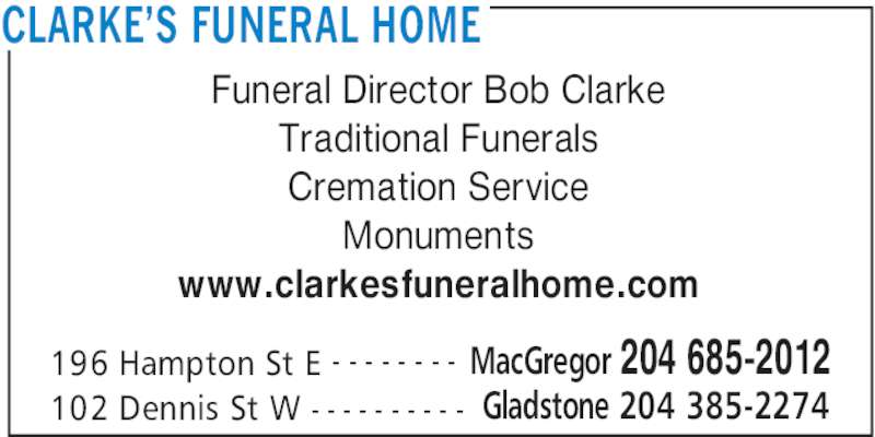 Clarke's Funeral Home (204-685-2012) - Display Ad - CLARKE'S FUNERAL HOME 196 Hampton St E MacGregor 204 685-2012- - - - - - - - 102 Dennis St W Gladstone 204 385-2274- - - - - - - - - - Funeral Director Bob Clarke Traditional Funerals Cremation Service Monuments www.clarkesfuneralhome.com