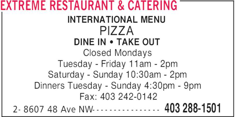 Extreme Restaurant & Catering (4032881501) - Display Ad - 403 288-15012- 8607 48 Ave NW- - - - - - - - - - - - - - - - INTERNATIONAL MENU PIZZA DINE IN ' TAKE OUT Closed Mondays Tuesday - Friday 11am - 2pm Saturday - Sunday 10:30am - 2pm Dinners Tuesday - Sunday 4:30pm - 9pm Fax: 403 242-0142 EXTREME RESTAURANT & CATERING