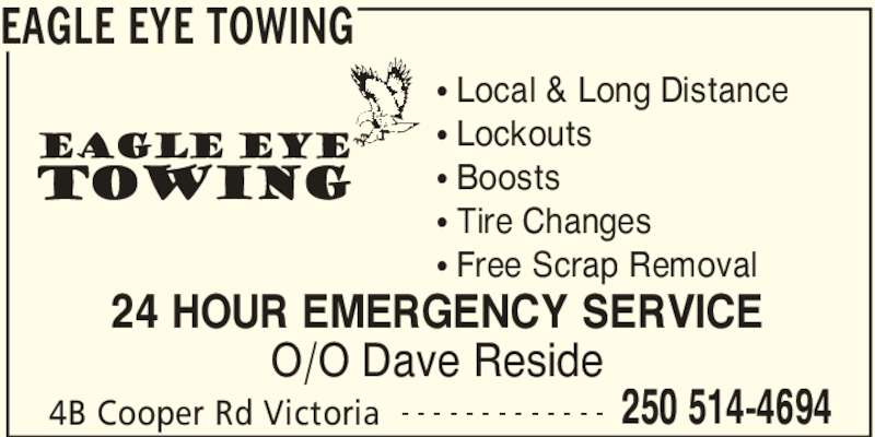 Eagle Eye Towing (250-514-4694) - Display Ad - EAGLE EYE TOWING 4B Cooper Rd Victoria 250 514-4694- - - - - - - - - - - - - π Local & Long Distance π Lockouts π Boosts π Tire Changes π Free Scrap Removal  24 HOUR EMERGENCY SERVICE O/O Dave Reside