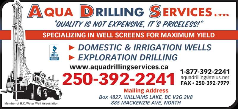 Aqua Drilling Services Ltd (250-392-2241) - Display Ad - Mailing Address Box 4827, WILLIAMS LAKE, BC V2G 2V8 885 MACKENZIE AVE, NORTH DOMESTIC & IRRIGATION WELLS EXPLORATION DRILLING 250-392-2241 Member of B.C. Water Well Association SPECIALIZING IN WELL SCREENS FOR MAXIMUM YIELD 1-877-392-2241 FAX # 250-392-7979 www.aquadrillingservices.ca