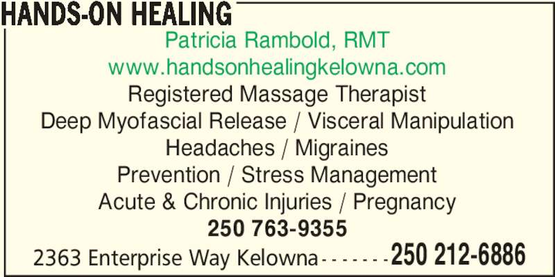 Hands-On Healing (2502126886) - Display Ad - 250 212-6886 HANDS-ON HEALING Patricia Rambold, RMT www.handsonhealingkelowna.com Registered Massage Therapist Deep Myofascial Release / Visceral Manipulation Headaches / Migraines Prevention / Stress Management Acute & Chronic Injuries / Pregnancy 250 763-9355 2363 Enterprise Way Kelowna - - - - - - -