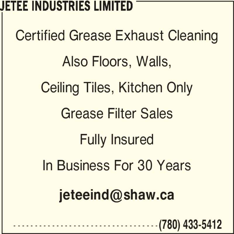 Jetee Industries Limited (780-433-5412) - Display Ad - JETEE INDUSTRIES LIMITED - - - - - - - - - - - - - - - - - - - - - - - - - - - - - - - - - - (780) 433-5412 Certified Grease Exhaust Cleaning Also Floors, Walls, Ceiling Tiles, Kitchen Only Grease Filter Sales Fully Insured In Business For 30 Years