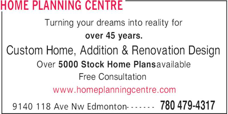 Home Planning Centre (780-479-4317) - Display Ad - 780 479-43179140 118 Ave Nw Edmonton- - - - - - - Turning your dreams into reality for over 45 years. Custom Home, Addition & Renovation Design Over 5000 Stock Home Plans available Free Consultation www.homeplanningcentre.com HOME PLANNING CENTRE